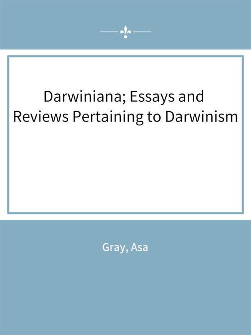 Darwiniana; Essays and Reviews Pertaining to Darwinism