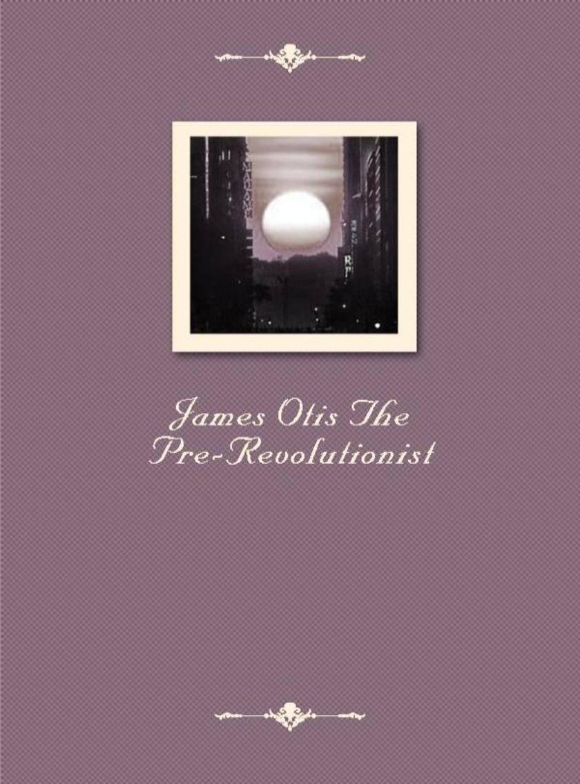 James Otis The Pre-Revolutionist