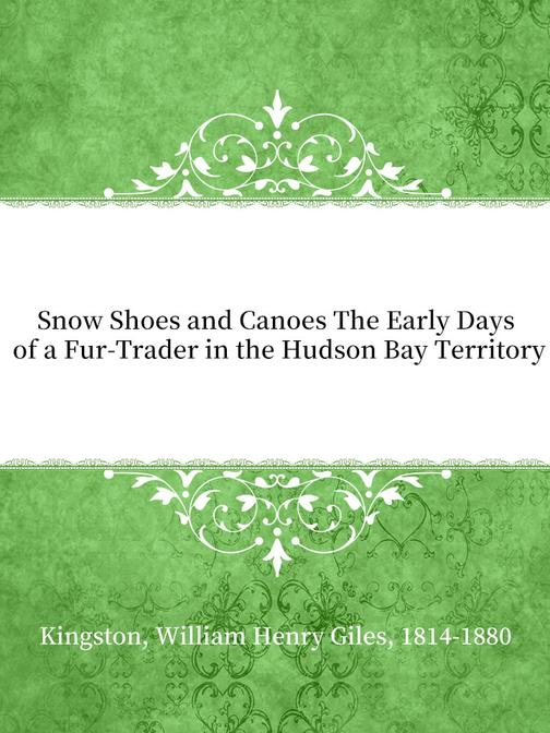 Snow Shoes and Canoes The Early Days of a Fur-Trader in the Hudson Bay Territory
