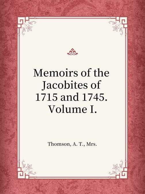 Memoirs of the Jacobites of 1715 and 1745. Volume I.