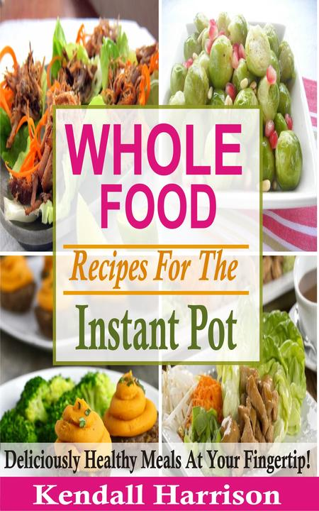 Whole Food Recipes For The Instant Pot: Deliciously Healthy Meals At Your Finger