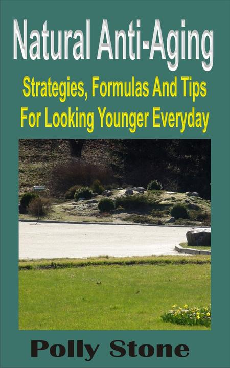 Natural Anti-Aging: Strategies, Formulas And Tips For Looking Younger Everyday