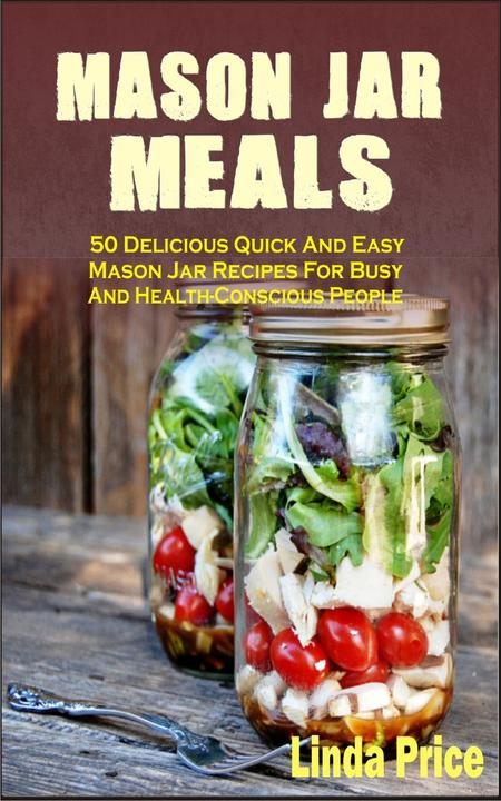 Mason Jar Meals: 50 Delicious Quick And Easy Mason Jar Recipes For Busy And Heal