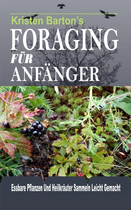 Foraging Für Anf?nger: Essbare Pflanzen Und Heilkr?uter Sammeln Leicht Gemacht