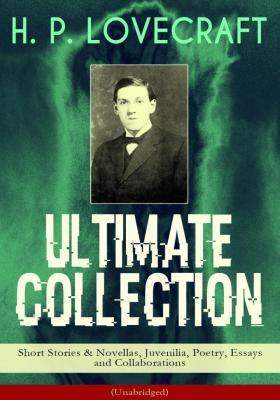 H. P. LOVECRAFT Ultimate Collection: Short Stories & Novellas, Juvenilia, Poetry