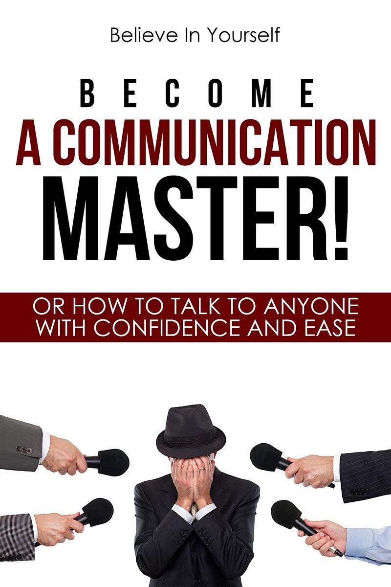 Become A Communication Master!: Or How To Talk To Anyone With Confidence And Eas