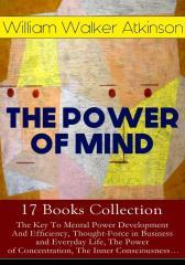 THE POWER OF MIND - 17 Books Collection: The Key To Mental Power Development And