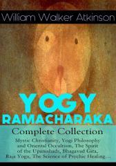 YOGY RAMACHARAKA - Complete Collection: Mystic Christianity, Yogi Philosophy and