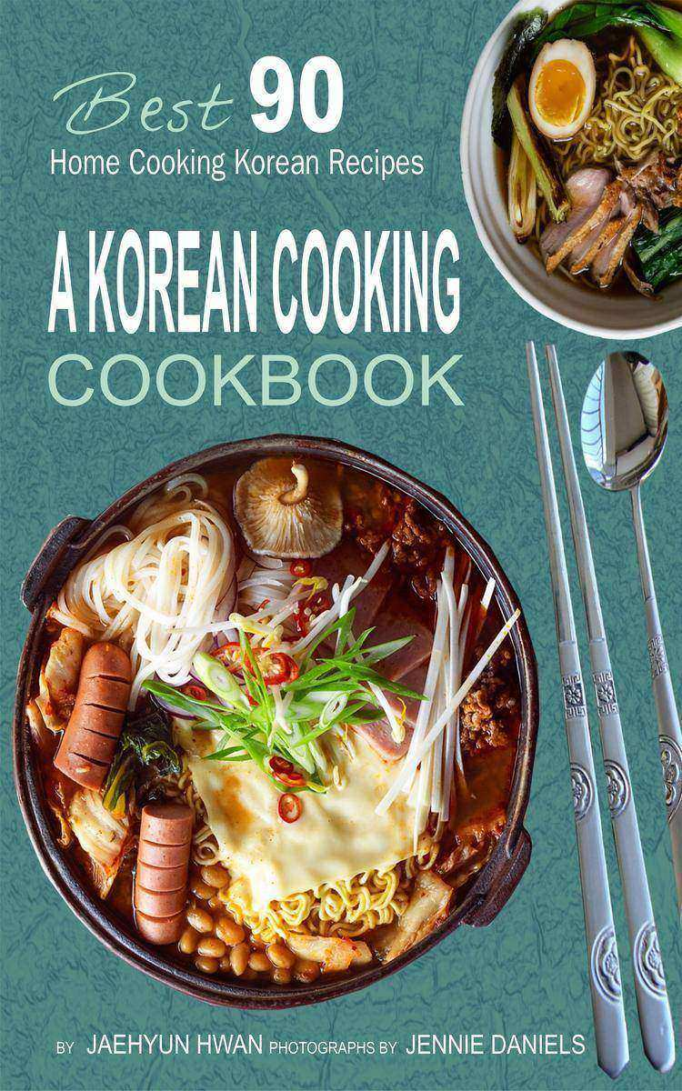 A Korean Cooking Cookbook: Best 90 Home Cooking Korean Recipes