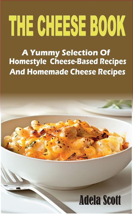 The Cheese Book: A Yummy Selection Of Homestyle  Cheese-Based Recipes And Homema