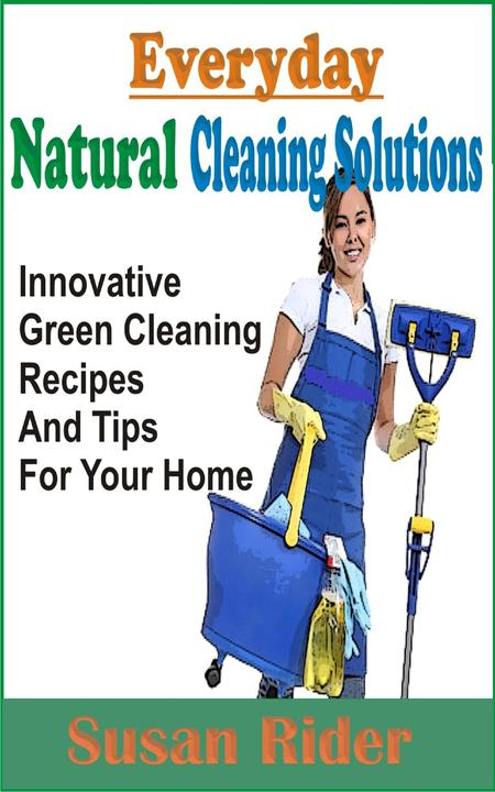 Everyday Natural Cleaning Solutions: Innovative Green Cleaning Recipes And Tips