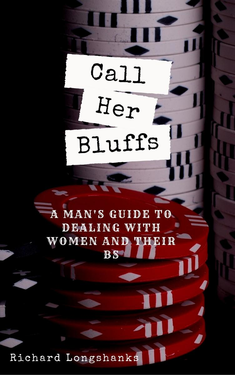 Call Her Bluffs: A Man's Guide to dealing with women and their bs