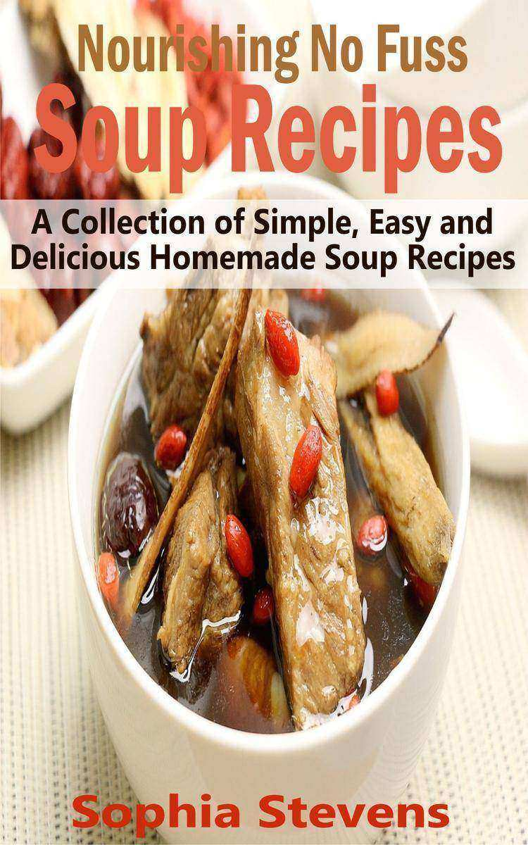 Nourishing No Fuss Soup Recipes: A Collection of Simple, Easy and Delicious Home