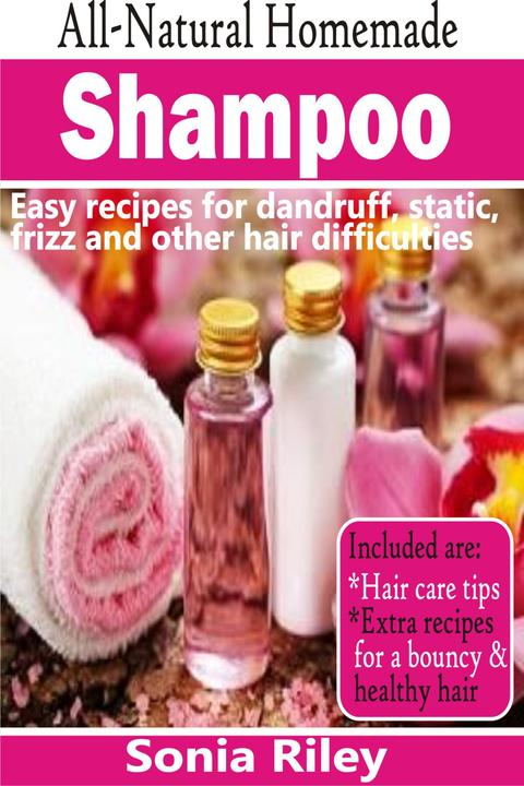 All-Natural Homemade Shampoo: Easy Recipes For Dandruff, Static, Frizz And Other