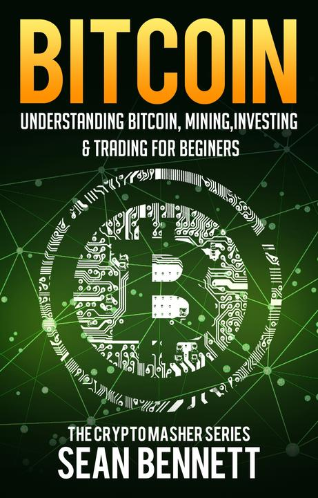 Bitcoin: Understanding Bitcoin, Mining, Investing & Trading for Beginners