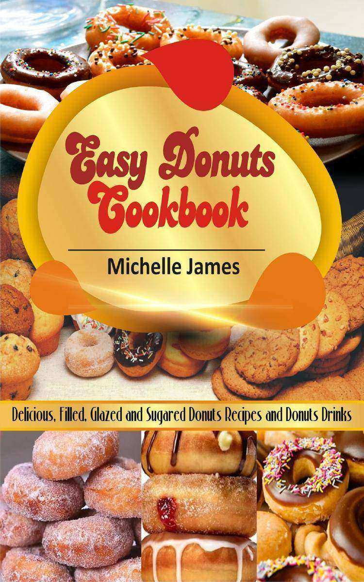 Easy Donuts Cookbook: Delicious, Filled, Glazed And Sugared Donuts Recipes And D