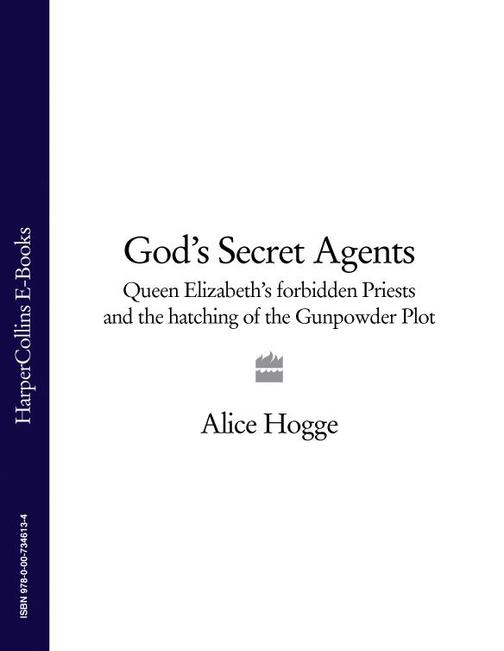 God's Secret Agents: Queen Elizabeth's Forbidden Priests and the Hatching of the