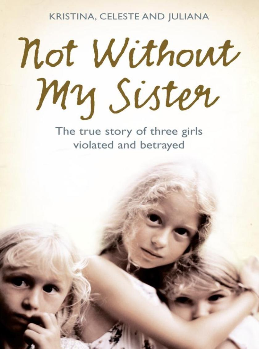 Not Without My Sister: The True Story of Three Girls Violated and Betrayed by Th