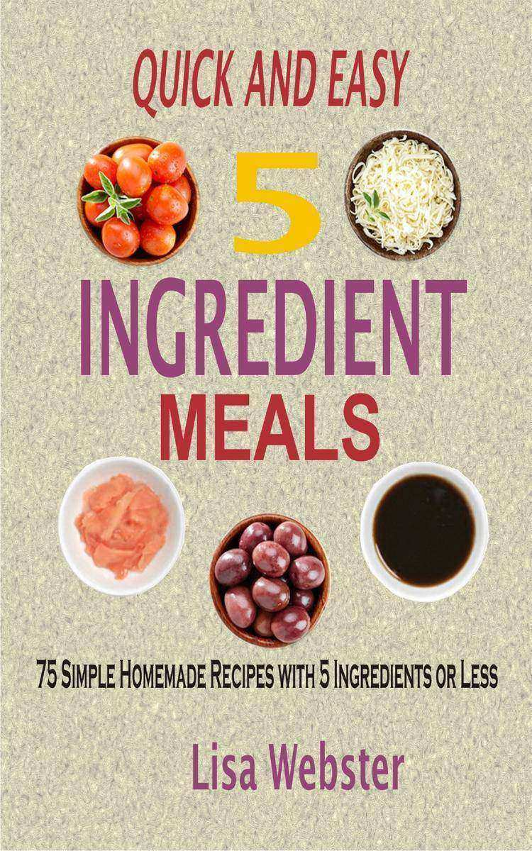 Quick and Easy 5 Ingredient Meals: 75 Simple Homemade Recipes with 5 Ingredients