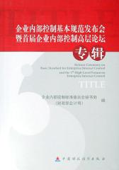 企业内部控制基本规范发布会暨首届企业内部控制高层论坛专辑(仅适用PC阅读)