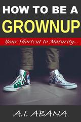 How to be a grownup: Your Shortcut to Maturity...