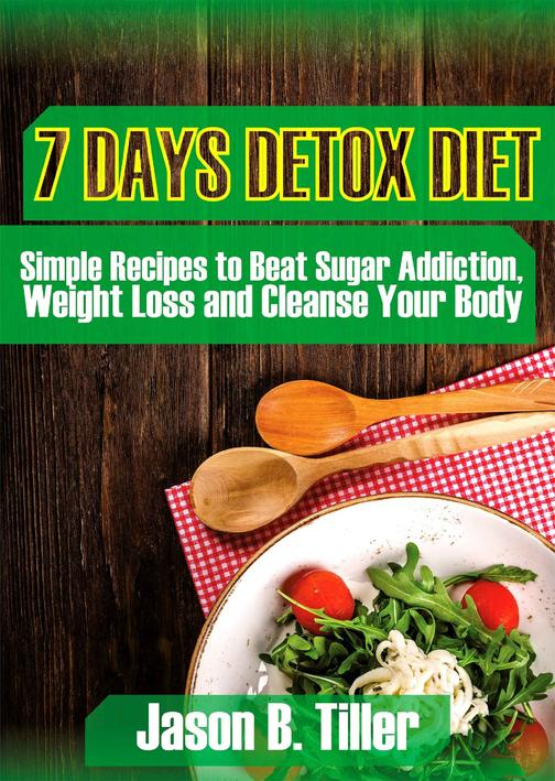 7 Days Detox Diet: Simple Recipes to Beat Sugar Addiction, Weight Loss and Clean