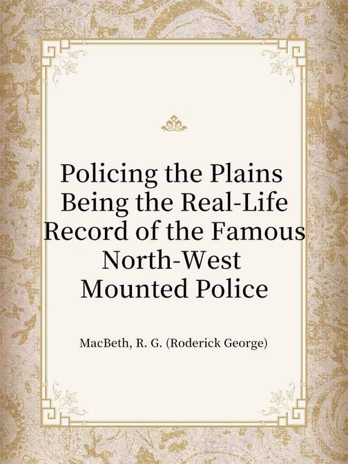 Policing the Plains Being the Real-Life Record of the Famous North-West Mounted