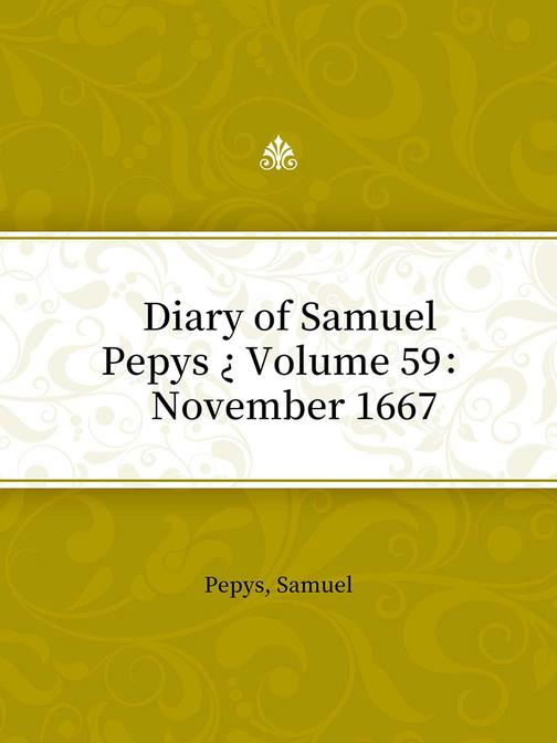 Diary of Samuel Pepys ? Volume 59: November 1667