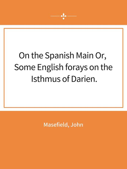 On the Spanish Main Or, Some English forays on the Isthmus of Darien.