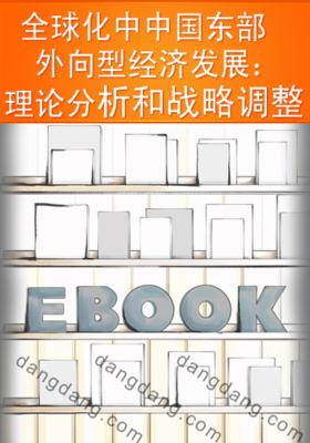 全球化中中国东部外向型经济发展:理论分析和战略调整(仅适用PC阅读)