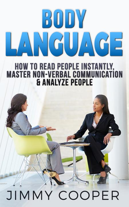 Body Language: How to Read People Instantly, Master Non-Verbal Communication & A