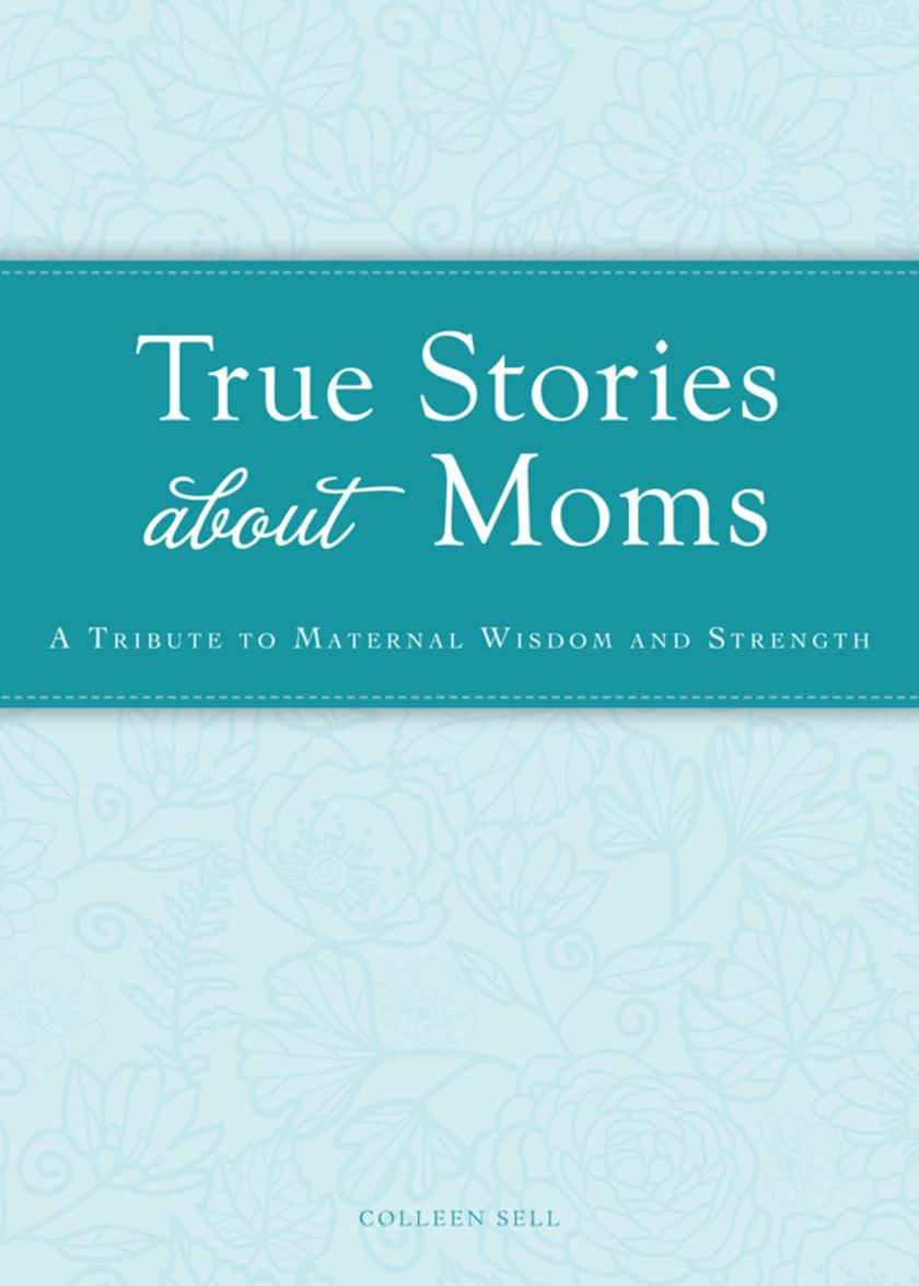 True Stories about Moms:A tribute to maternal wisdom and strength