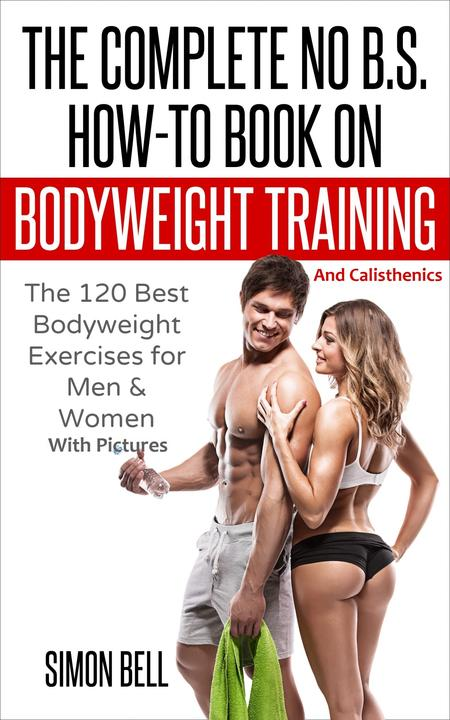 The Complete No B.S. How-To Book on Bodyweight Training And Calisthenics