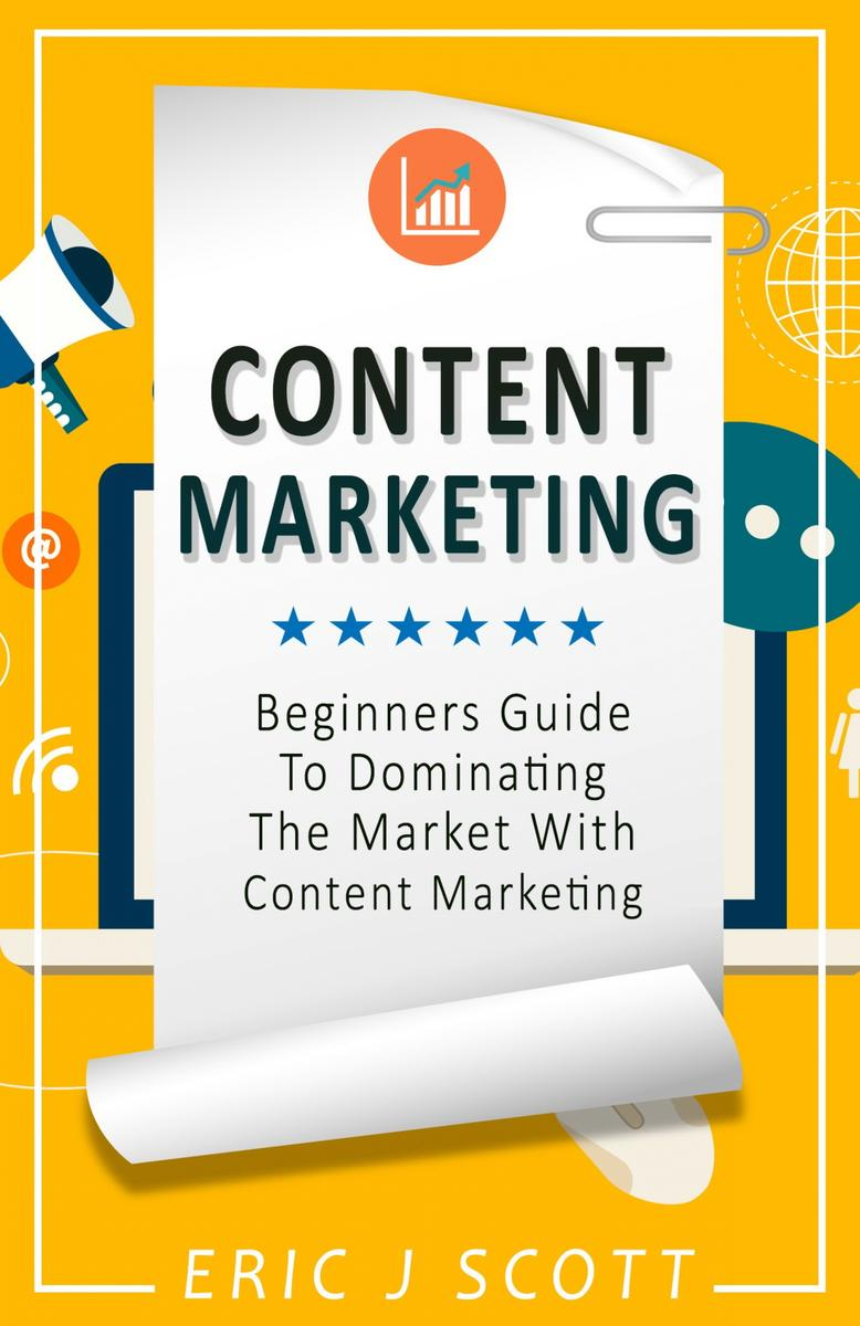 Content Marketing: A Beginner's Guide to Dominating the Market with Content Mark