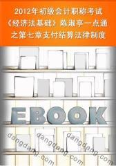 2012年初级会计职称考试《经济法基础》陈淑亭一点通之第七章支付结算法律制度(仅适用PC阅读)