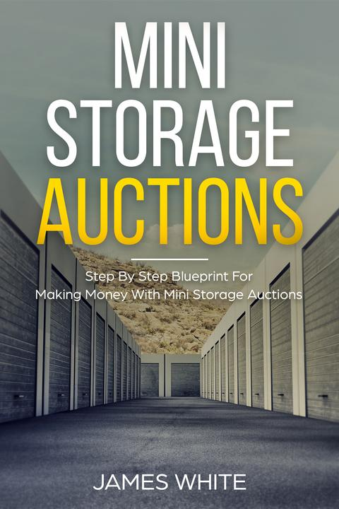 Mini Storage Auctions: Step By Step Blueprint For Making Money With Mini Storage