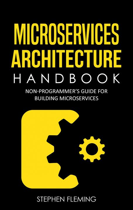 Microservices Architecture Handbook: Non-Programmer's Guide for Building Microse