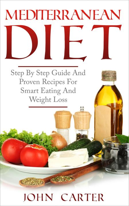 Mediterranean Diet: Step By Step Guide And Proven Recipes For Smart Eating And W