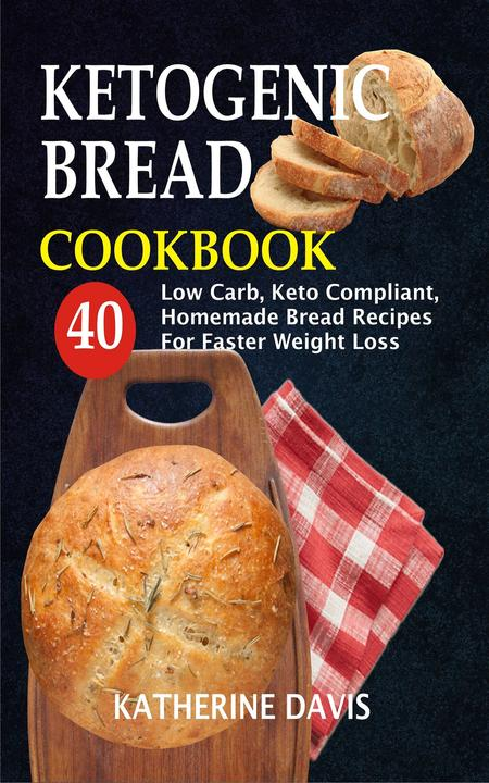 Ketogenic Bread Cookbook: 40 Low Carb, Keto Compliant, Homemade Bread Recipes Fo