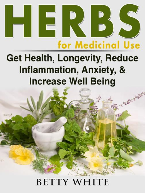 Herbs for Medicinal Use: Get Health, Longevity, Reduce Inflammation, Anxiety, &