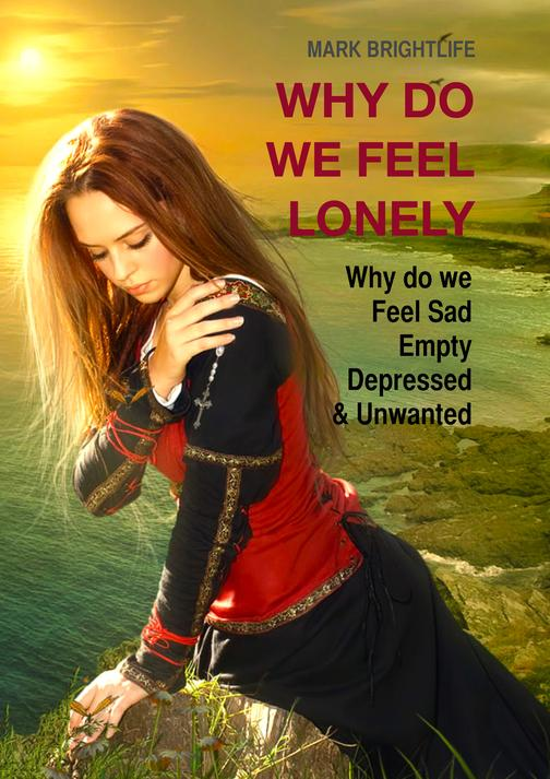 Why Do We Feel Lonely: Why do we feel sad, empty, depressed and unwanted
