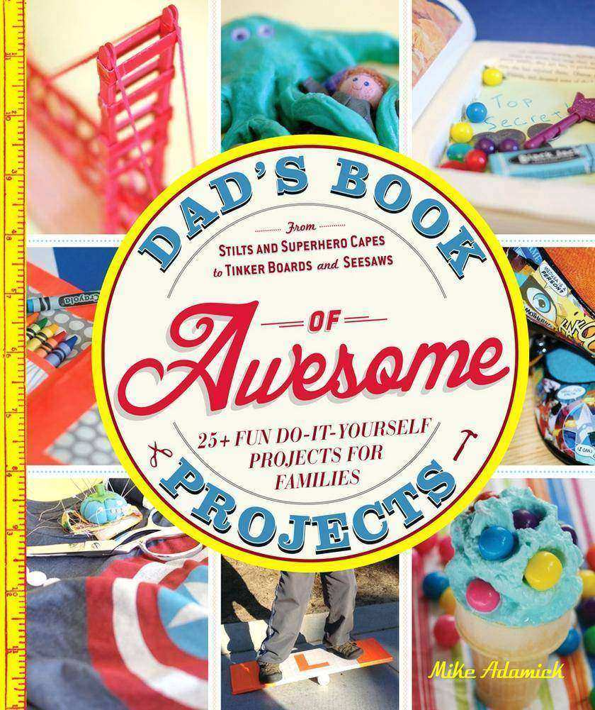 Dad's Book of Awesome Projects:From Stilts and Super-Hero Capes to Tinker Boxes
