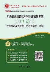 2017年广西壮族自治区军转干部安置考试《申论》考点精讲及典型题(含历年真题)详解