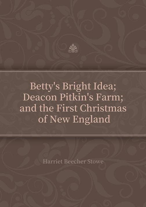 Betty's Bright Idea; Deacon Pitkin's Farm; and the First Christmas of New Englan