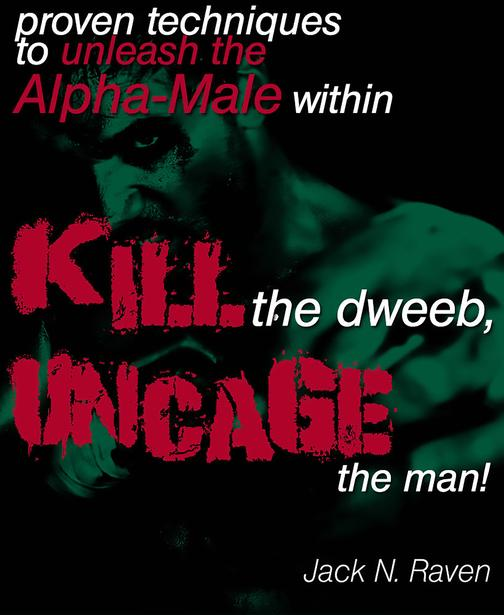 Kill The Dweeb, Uncage The Man: Proven Techniques To Unleash The Alpha Male With