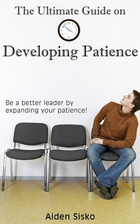 The Ultimate Guide on Developing Patience: Be A Better Leader By Expanding Your