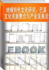 地域特色文化研究:巴渠文化资源整合与产业发展论(仅适用PC阅读)