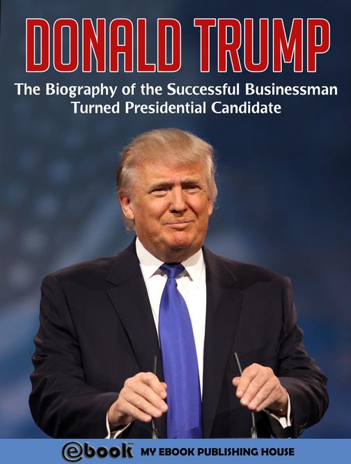 Donald Trump: The Biography of the Successful Businessman Turned Presidential Ca