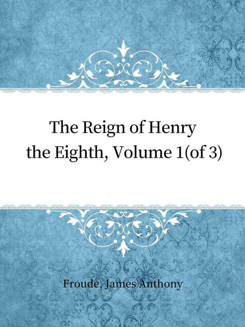 The Reign of Henry the Eighth, Volume 1(of 3)