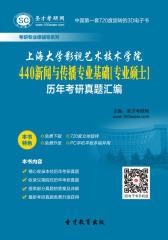 上海大学影视艺术技术学院440新闻与传播专业基础[专业硕士]历年考研真题汇编